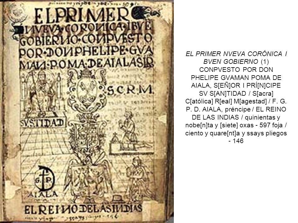 EL PRIMER NVEVA CORÓNICA I BVEN GOBIERNO (1) CONPVESTO POR DON PHELIPE GVAMAN POMA DE AIALA, S[EÑ]OR I PRÍ[N]CIPE SV S[AN]TIDAD / S[acra] C[atólica] R[eal] M[agestad] / F.